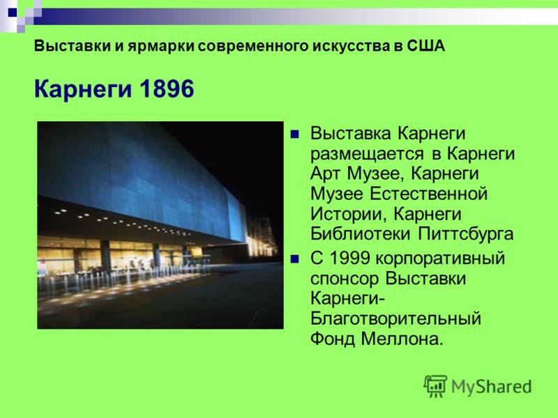 Выставки и ярмарки современного искусства в США Карнеги 1896 Выставка Карнеги размещается в Карнеги Арт Музее, Карнеги Музее Естественной Истории, Карнеги Библиотеки Питтсбурга С 1999 корпоративный спонсор Выставки Карнеги- Благотворительный Фонд Мел
