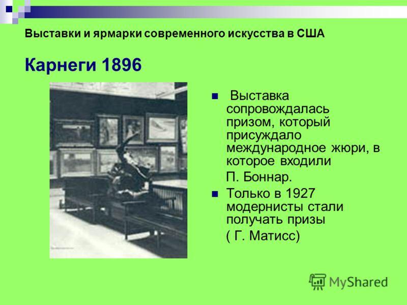 Выставки и ярмарки современного искусства в США Карнеги 1896 Выставка сопровождалась призом, который присуждало международное жюри, в которое входили П. Боннар. Только в 1927 модернисты стали получать призы ( Г. Матисс)