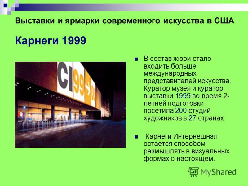 Выставки и ярмарки современного искусства в США Карнеги 1999 В состав жюри стало входить больше международных представителей искусства. Куратор музея и куратор выставки 1999 во время 2- летней подготовки посетила 200 студий художников в 27 странах. К
