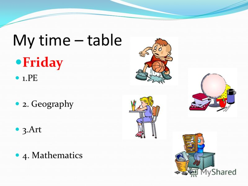 My time – table Friday 1.PE 2. Geography 3.Art 4. Mathematics