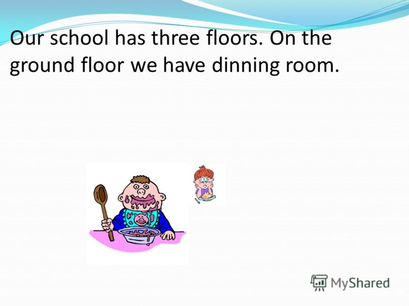Our school has three floors. On the ground floor we have dinning room.