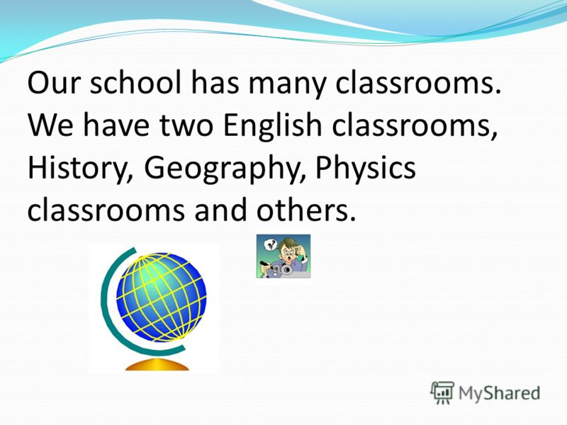 Our school has many classrooms. We have two English classrooms, History, Geography, Physics classrooms and others.