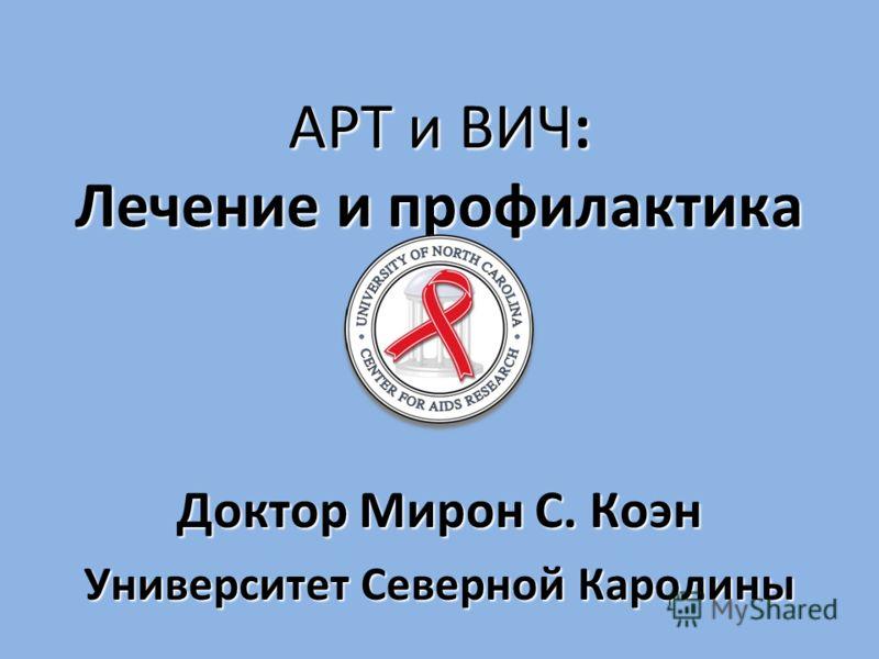 АРТ и ВИЧ: Лечение и профилактика АРТ и ВИЧ: Лечение и профилактика Доктор Мирон С. Коэн Университет Северной Каролины