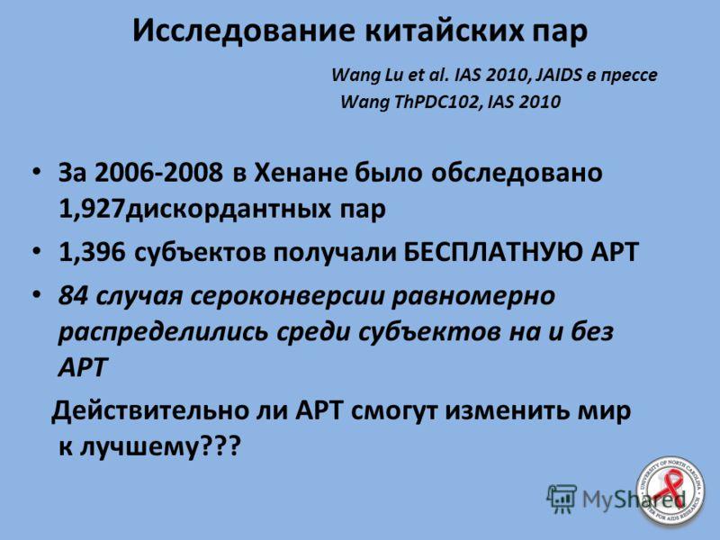 Исследование китайских пар Wang Lu et al. IAS 2010, JAIDS в прессе Wang ThPDC102, IAS 2010 За 2006-2008 в Хенане было обследовано 1,927дискордантных пар 1,396 субъектов получали БЕСПЛАТНУЮ АРТ 84 случая сероконверсии равномерно распределились среди с