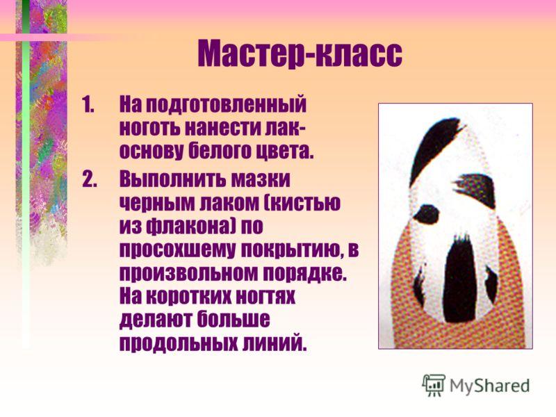 Мастер-класс 1.На подготовленный ноготь нанести лак- основу белого цвета. 2.Выполнить мазки черным лаком (кистью из флакона) по просохшему покрытию, в произвольном порядке. На коротких ногтях делают больше продольных линий.