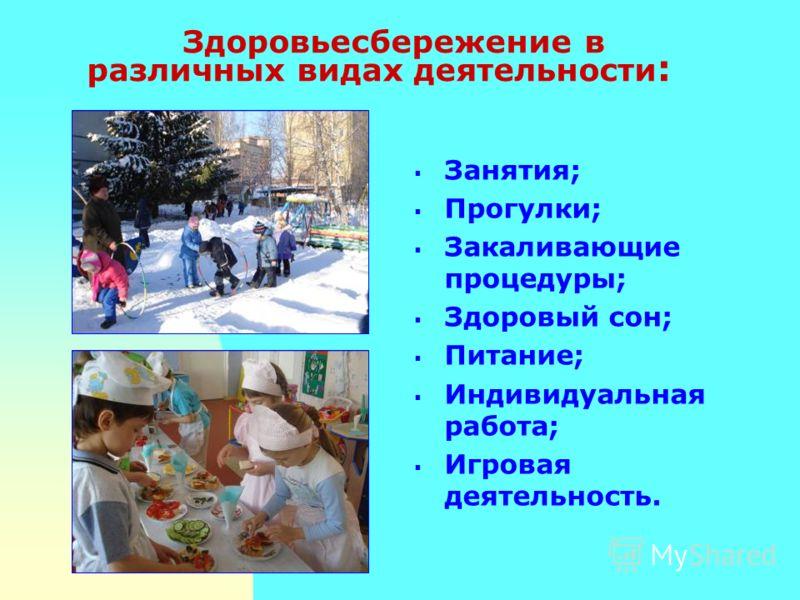 Занятия; Прогулки; Закаливающие процедуры; Здоровый сон; Питание; Индивидуальная работа; Игровая деятельность. Здоровьесбережение в различных видах деятельности :
