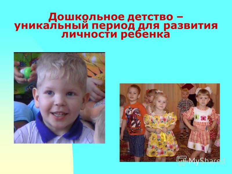 Дошкольное детство – уникальный период для развития личности ребенка