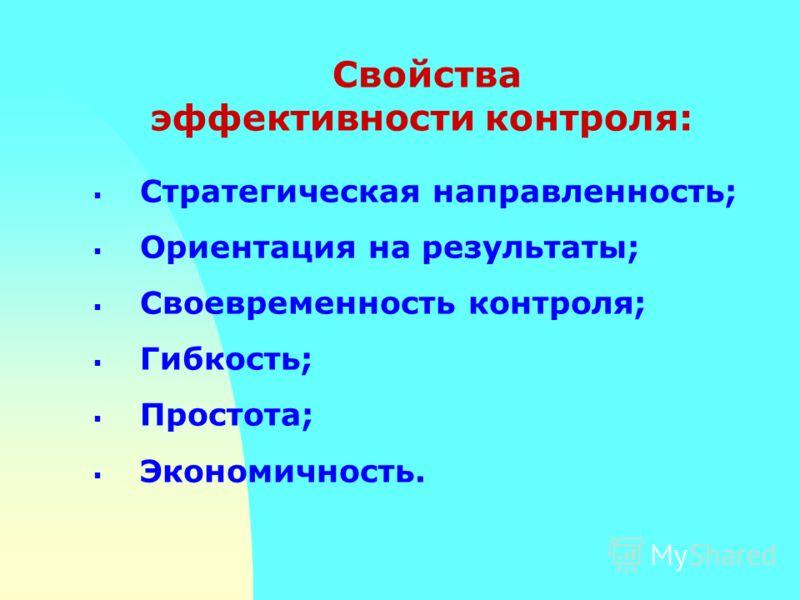 Стратегическая направленность; Ориентация на результаты; Своевременность контроля; Гибкость; Простота; Экономичность. Свойства эффективности контроля: