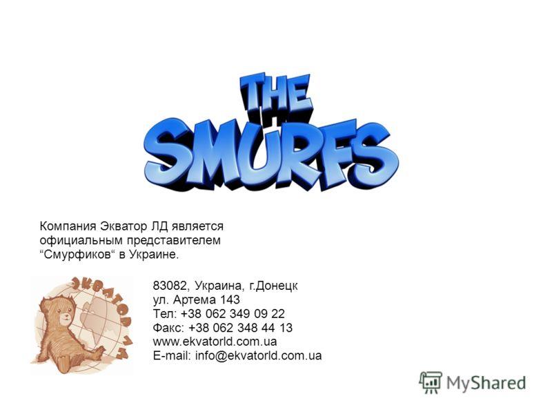 Компания Экватор ЛД является официальным представителемСмурфиков в Украине. 83082, Украина, г.Донецк ул. Артема 143 Тел: +38 062 349 09 22 Факс: +38 062 348 44 13 www.ekvatorld.com.ua E-mail: info@ekvatorld.com.ua