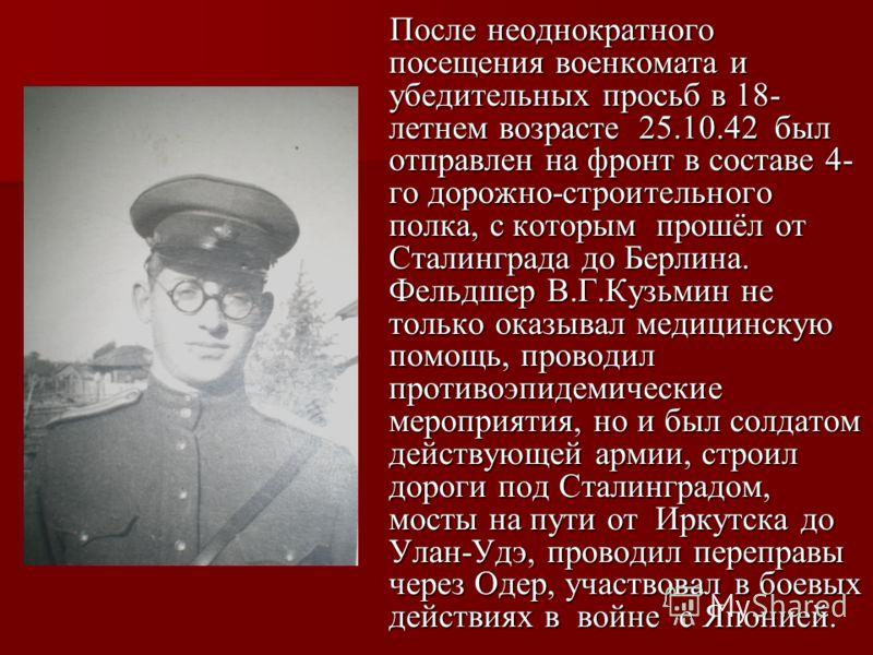 После неоднократного посещения военкомата и убедительных просьб в 18- летнем возрасте 25.10.42 был отправлен на фронт в составе 4- го дорожно-строительного полка, с которым прошёл от Сталинграда до Берлина. Фельдшер В.Г.Кузьмин не только оказывал мед
