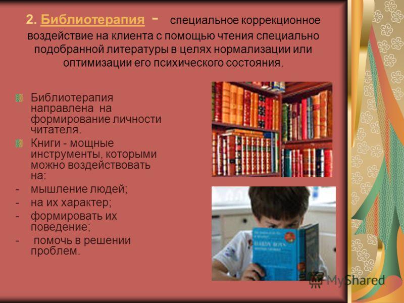 2. Библиотерапия - специальное коррекционное воздействие на клиента с помощью чтения специально подобранной литературы в целях нормализации или оптимизации его психического состояния.Библиотерапия Библиотерапия направлена на формирование личности чит