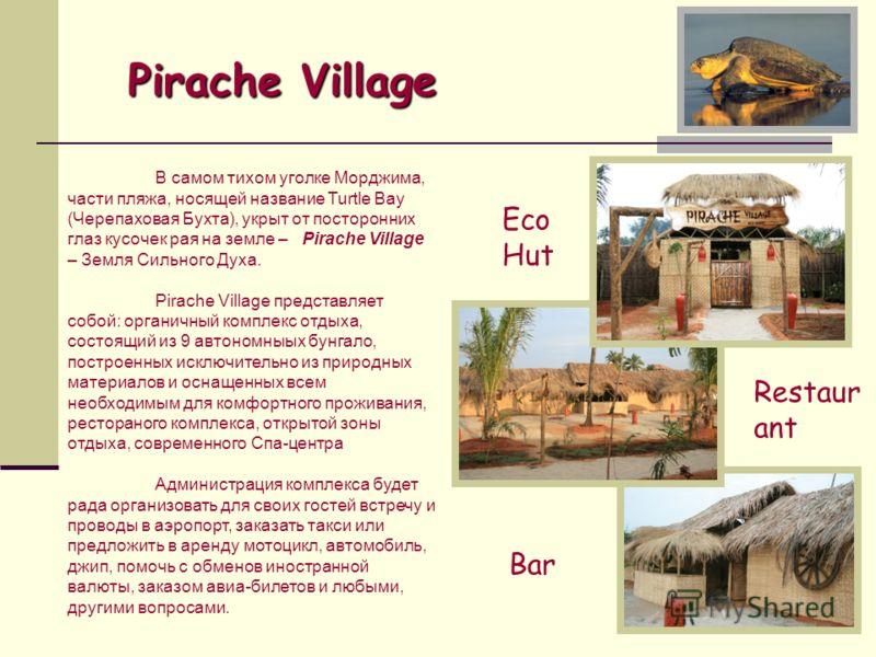 Pirache Village Pirache Village В самом тихом уголке Морджима, части пляжа, носящей название Turtle Bay (Черепаховая Бухта), укрыт от посторонних глаз кусочек рая на земле – Pirache Village – Земля Сильного Духа. Pirache Village представляет собой: о