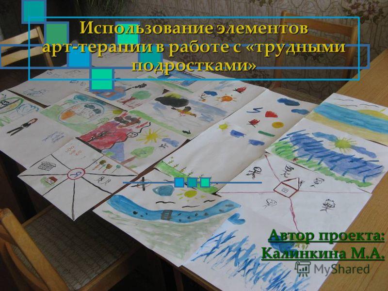 Использование элементов арт-терапии в работе с «трудными подростками» Автор проекта: Калинкина М.А.