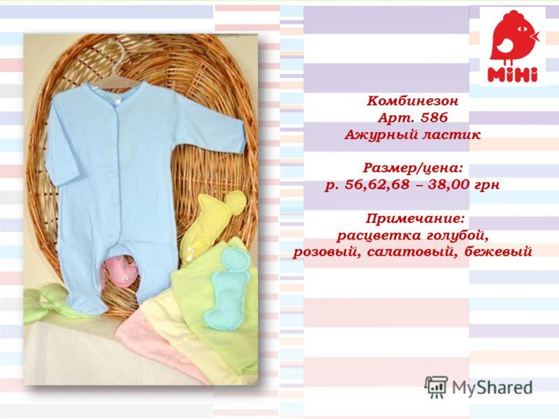 Комбинезон Арт. 586 Ажурный ластик Размер/цена: р. 56,62,68 – 38,00 грн Примечание: расцветка голубой, розовый, салатовый, бежевый