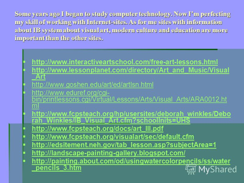 Some years ago I began to study computer technology. Now Im perfecting my skill of working with Internet-sites. As for me sites with information about IB system about visual art, modern culture and education are more important than the other sites. h