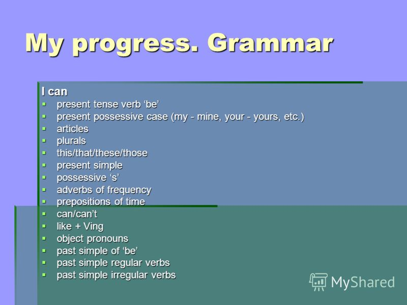 My progress. Grammar I can present tense verb be present tense verb be present possessive case (my - mine, your - yours, etc.) present possessive case (my - mine, your - yours, etc.) articles articles plurals plurals this/that/these/those this/that/t