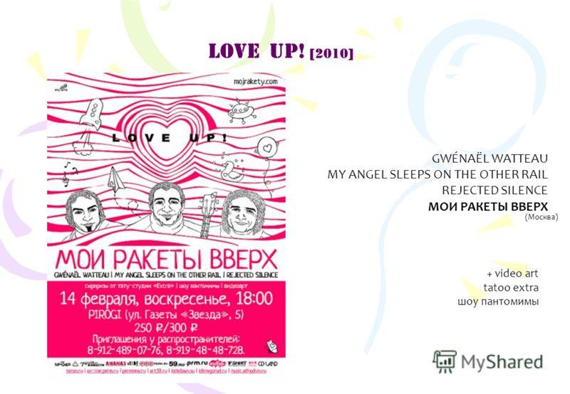 LOVE UP! [2010] GWÉNAËL WATTEAU MY ANGEL SLEEPS ON THE OTHER RAIL REJECTED SILENCE МОИ РАКЕТЫ ВВЕРХ (Москва) + video art tatoo extra шоу пантомимы