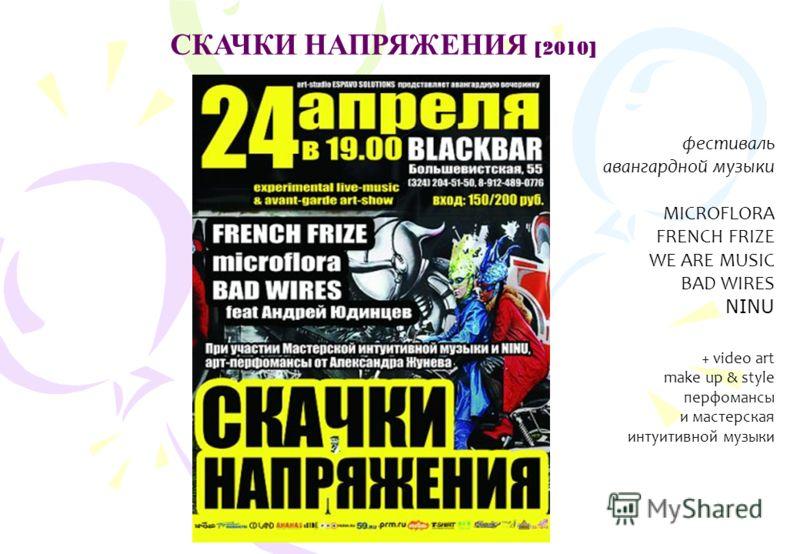 СКАЧКИ НАПРЯЖЕНИЯ [2010] фестиваль авангардной музыки MICROFLORA FRENCH FRIZE WE ARE MUSIC BAD WIRES NINU + video art make up & style перфомансы и мастерская интуитивной музыки