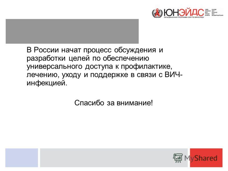 В России начат процесс обсуждения и разработки целей по обеспечению универсального доступа к профилактике, лечению, уходу и поддержке в связи с ВИЧ- инфекцией. Спасибо за внимание!