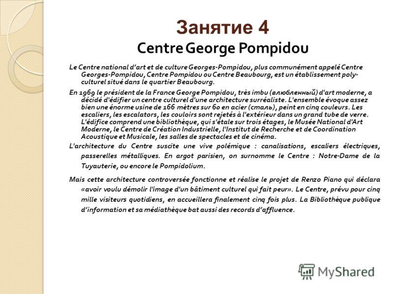 Занятие 4 Centre George Pompidou Le Centre national dart et de culture Georges-Pompidou, plus communément appelé Centre Georges-Pompidou, Centre Pompidou ou Centre Beaubourg, est un établissement poly- culturel situé dans le quartier Beaubourg. En 19