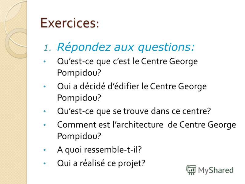 Exercices: 1. Répondez aux questions: Quest-ce que cest le Centre George Pompidou? Qui a décidé dédifier le Centre George Pompidou? Quest-ce que se trouve dans ce centre? Comment est larchitecture de Centre George Pompidou? A quoi ressemble-t-il? Qui