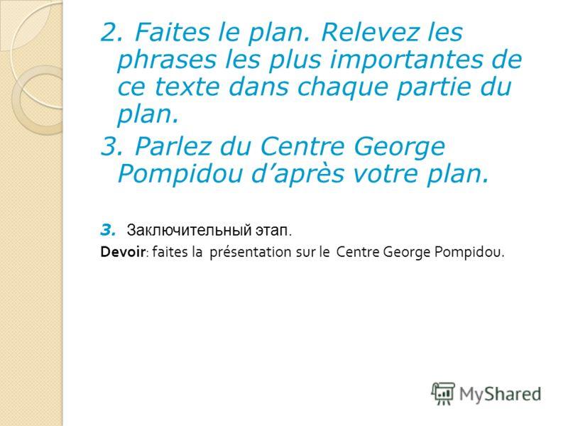 2. Faites le plan. Relevez les phrases les plus importantes de ce texte dans chaque partie du plan. 3. Parlez du Centre George Pompidou daprès votre plan. 3. Заключительный этап. Devoir: faites la présentation sur le Centre George Pompidou.