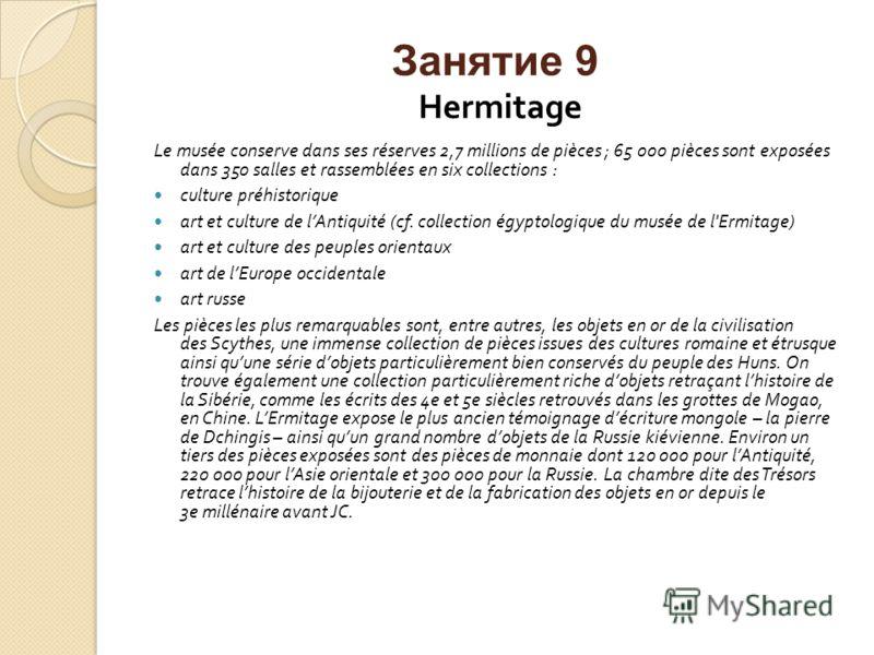 Занятие 9 Hermitage Le musée conserve dans ses réserves 2,7 millions de pièces ; 65 000 pièces sont exposées dans 350 salles et rassemblées en six collections : culture préhistorique art et culture de lAntiquité (cf. collection égyptologique du musée