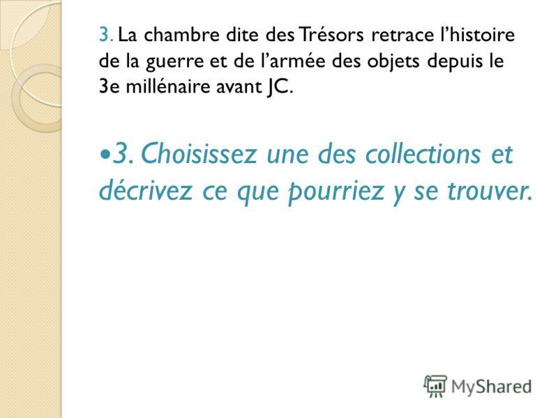 3. La chambre dite des Trésors retrace lhistoire de la guerre et de larmée des objets depuis le 3e millénaire avant JC. 3. Choisissez une des collections et décrivez ce que pourriez y se trouver.