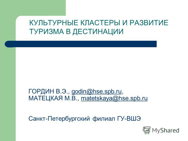 ГОРДИН В.Э., godin@hse.spb.ru, МАТЕЦКАЯ М.В., matetskaya@hse.spb.ru Санкт-Петербургский филиал ГУ-ВШЭgodin@hse.spb.rumatetskaya@hse.spb.ru КУЛЬТУРНЫЕ КЛАСТЕРЫ И РАЗВИТИЕ ТУРИЗМА В ДЕСТИНАЦИИ