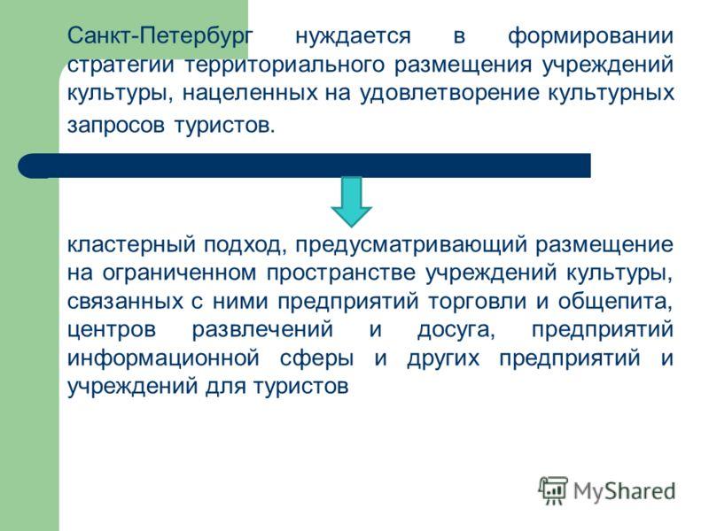 Санкт-Петербург нуждается в формировании стратегии территориального размещения учреждений культуры, нацеленных на удовлетворение культурных запросов туристов. кластерный подход, предусматривающий размещение на ограниченном пространстве учреждений кул