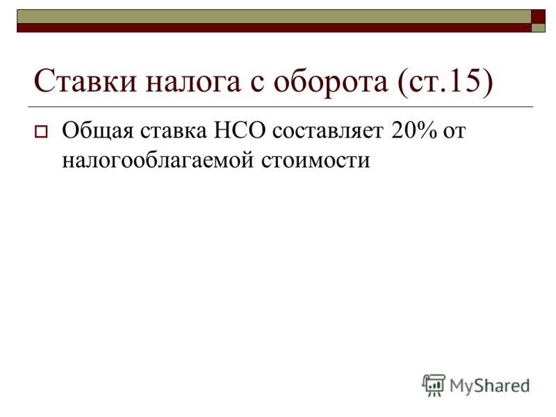 Ставки налога с оборота (ст.15) Общая ставка НСО составляет 20% от налогооблагаемой стоимости