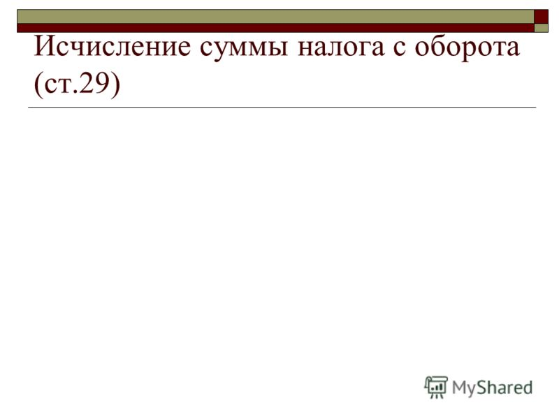 Исчисление суммы налога с оборота (ст.29)