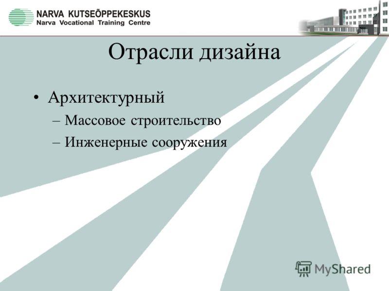 Отрасли дизайна Архитектурный –Массовое строительство –Инженерные сооружения