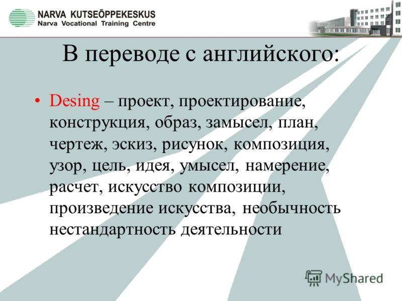 В переводе с английского: Desing – проект, проектирование, конструкция, образ, замысел, план, чертеж, эскиз, рисунок, композиция, узор, цель, идея, умысел, намерение, расчет, искусство композиции, произведение искусства, необычность нестандартность д
