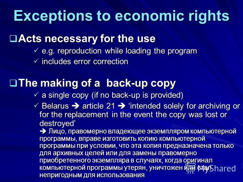 Exceptions to economic rights Acts necessary for the use Acts necessary for the use e.g. reproduction while loading the program e.g. reproduction while loading the program includes error correction includes error correction The making of a back-up co