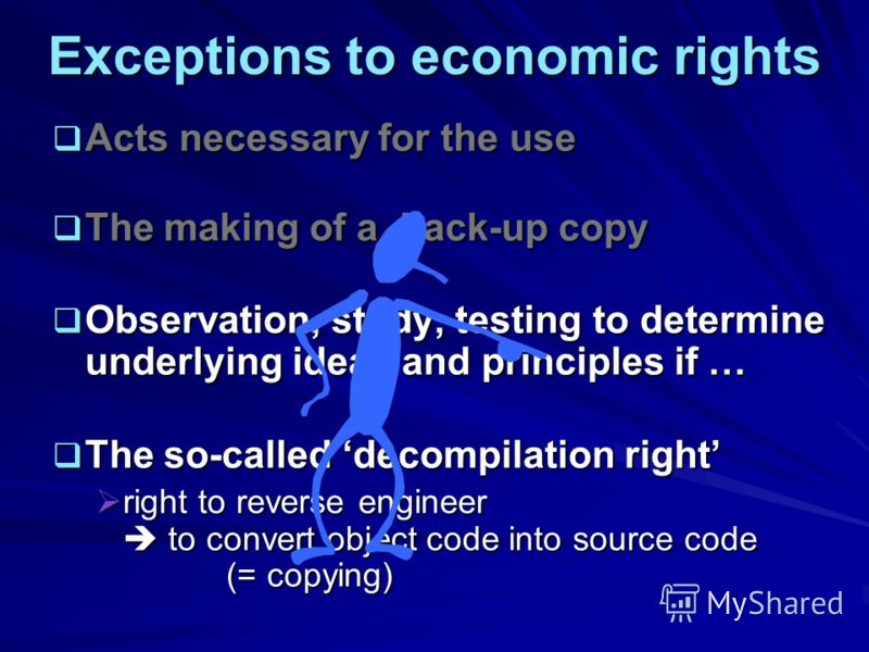 Exceptions to economic rights Acts necessary for the use Acts necessary for the use The making of a back-up copy The making of a back-up copy Observation, study, testing to determine underlying ideas and principles if … Observation, study, testing to
