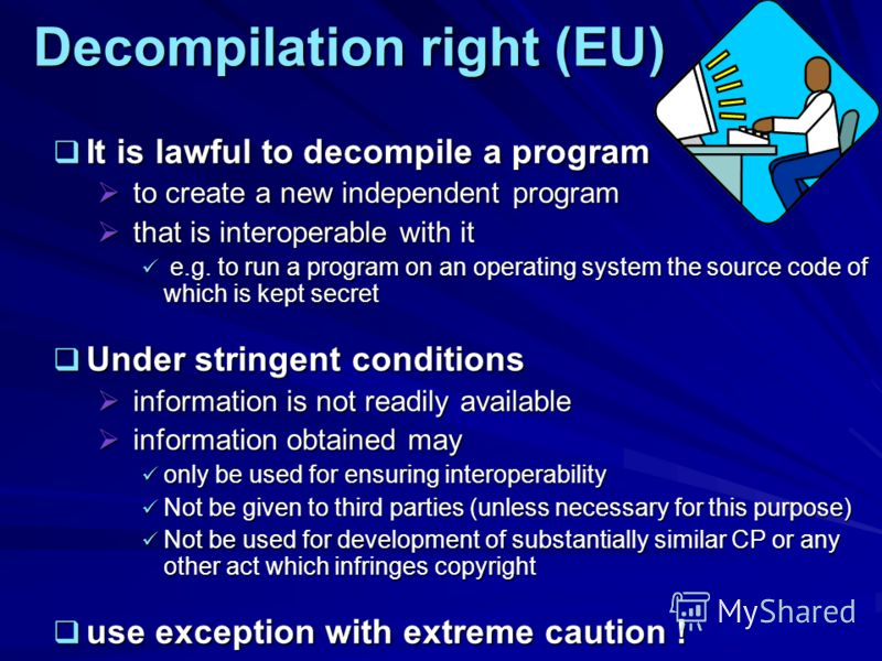 Decompilation right (EU) It is lawful to decompile a program It is lawful to decompile a program to create a new independent program to create a new independent program that is interoperable with it that is interoperable with it e.g. to run a program