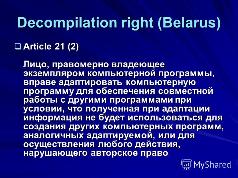Decompilation right (Belarus) Article 21 (2) Лицо, правомерно владеющее экземпляром компьютерной программы, вправе адаптировать компьютерную программу для обеспечения совместной работы с другими программами при условии, что полученная при адаптации и
