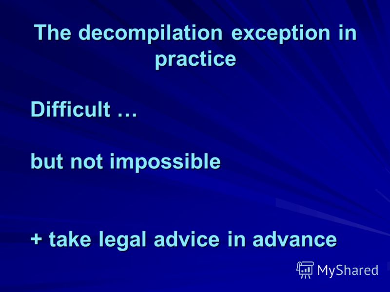 The decompilation exception in practice Difficult … but not impossible + take legal advice in advance