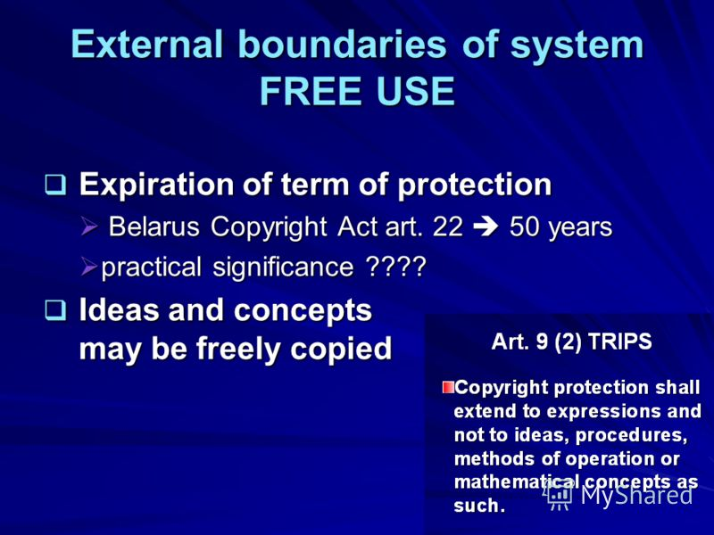 External boundaries of system FREE USE Expiration of term of protection Expiration of term of protection Belarus Copyright Act art. 22 50 years Belarus Copyright Act art. 22 50 years practical significance ???? practical significance ???? Ideas and c