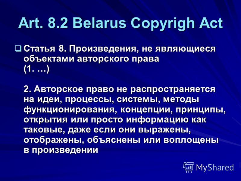 Art. 8.2 Belarus Copyrigh Act Статья 8. Произведения, не являющиеся объектами авторского права (1. …) 2. Авторское право не распространяется на идеи, процессы, системы, методы функционирования, концепции, принципы, открытия или просто информацию как