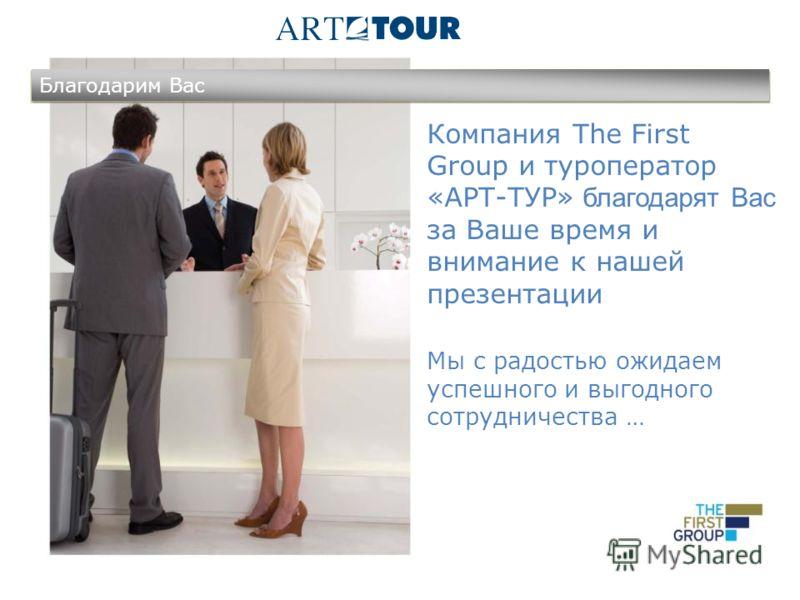 Компания The First Group и туроператор «АРТ-ТУР» благодарят Вас за Ваше время и внимание к нашей презентации Мы с радостью ожидаем успешного и выгодного сотрудничества … Благодарим Вас