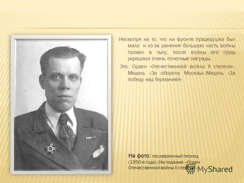 Несмотря на то, что на фронте прадедушка был мало и из-за ранения большую часть войны провел в тылу, после войны его грудь украшали очень почетные награды. Это: Орден «Отечественной войны II степени», Медаль «За оборону Москвы»,Медаль «За победу над