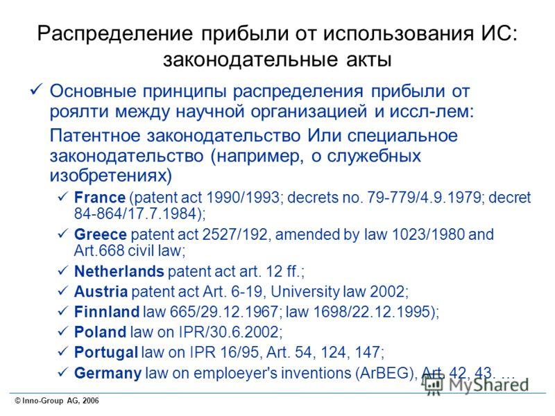 © Inno-Group AG, 2006 Распределение прибыли от использования ИС: законодательные акты Основные принципы распределения прибыли от роялти между научной организацией и иссл-лем: Патентное законодательство Или специальное законодательство (например, о сл