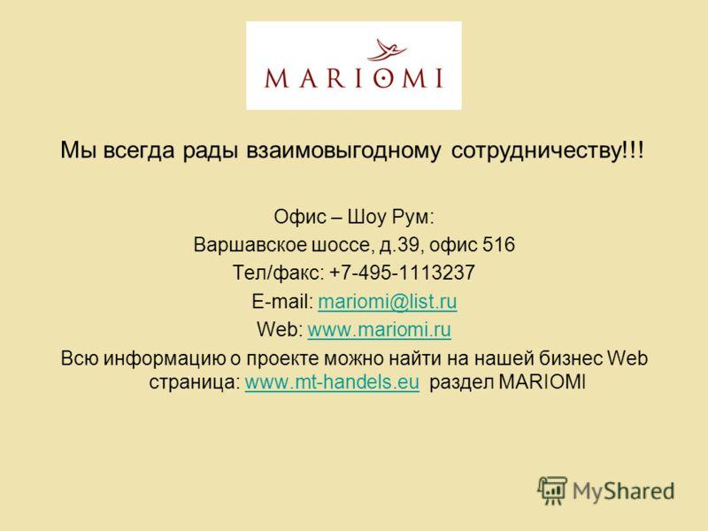 Мы всегда рады взаимовыгодному сотрудничеству!!! Офис – Шоу Рум: Варшавское шоссе, д.39, офис 516 Тел/факс: +7-495-1113237 E-mail: mariomi@list.rumariomi@list.ru Web: www.mariomi.ruwww.mariomi.ru Всю информацию о проекте можно найти на нашей бизнес W