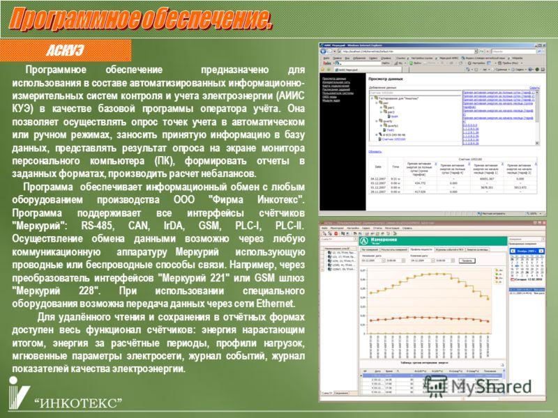АСКУЭ Программное обеспечение предназначено для использования в составе автоматизированных информационно- измерительных систем контроля и учета электроэнергии (АИИС КУЭ) в качестве базовой программы оператора учёта. Она позволяет осуществлять опрос т