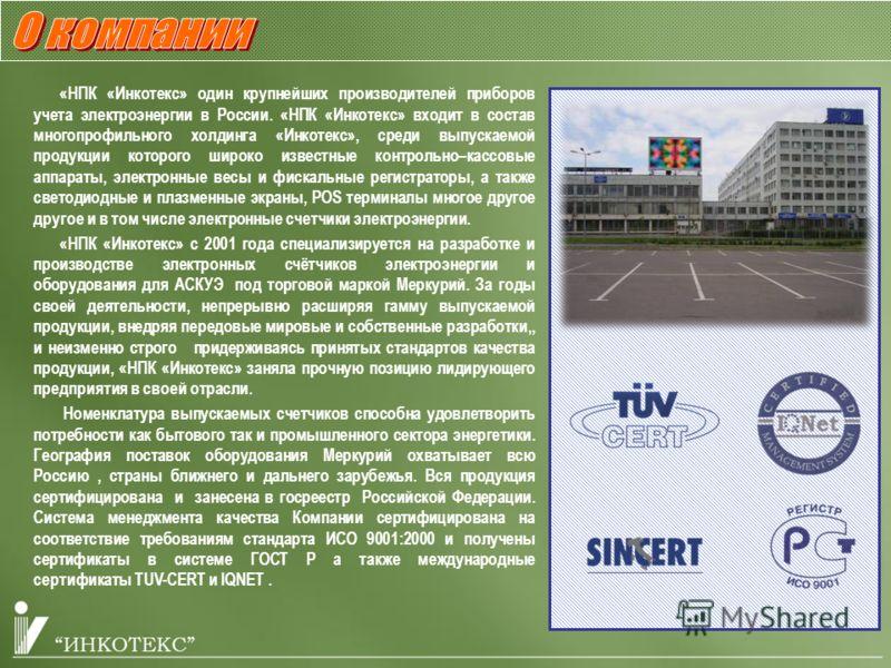 «НПК «Инкотекс» один крупнейших производителей приборов учета электроэнергии в России. «НПК «Инкотекс» входит в состав многопрофильного холдинга «Инкотекс», среди выпускаемой продукции которого широко известные контрольно–кассовые аппараты, электронн
