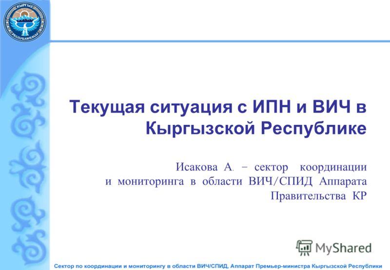 Текущая ситуация с ИПН и ВИЧ в Кыргызской Республике Исакова А. – сектор координации и мониторинга в области ВИЧ / СПИД Аппарата Правительства КР