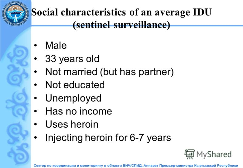 Social characteristics of an average IDU (sentinel surveillance) Male 33 years old Not married (but has partner) Not educated Unemployed Has no income Uses heroin Injecting heroin for 6-7 years