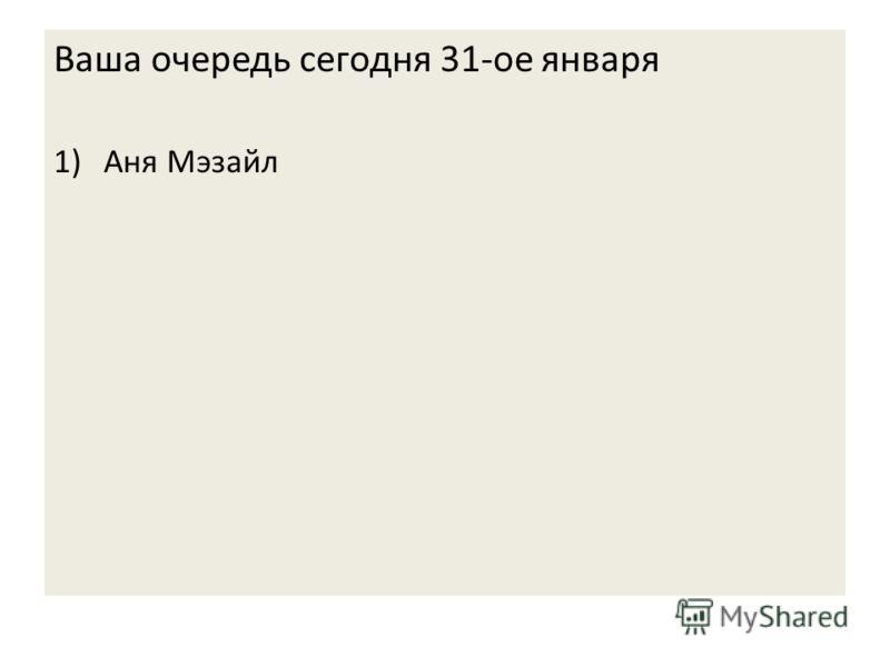 Ваша очередь сегодня 31-ое января 1)Аня Мэзайл